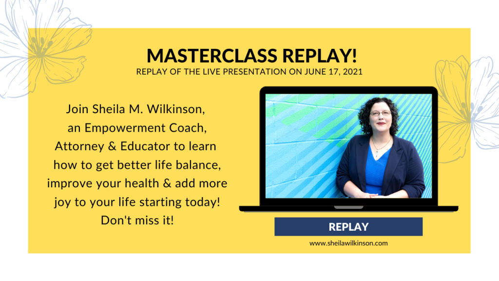 Yellow image for Masterclass Replay - Join Sheila M. Wilkinson, an Empowerment Coach, Attorney and Educator to learn how to get better life balance, improve your health and add more joy to your life starting today! Don't miss it! Replay button in white text over blue. SheilaWilkinson.com